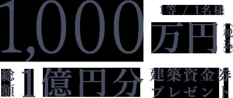 1等1名様 1000万円(税込) 総額1億円分建築資金券プレゼント
